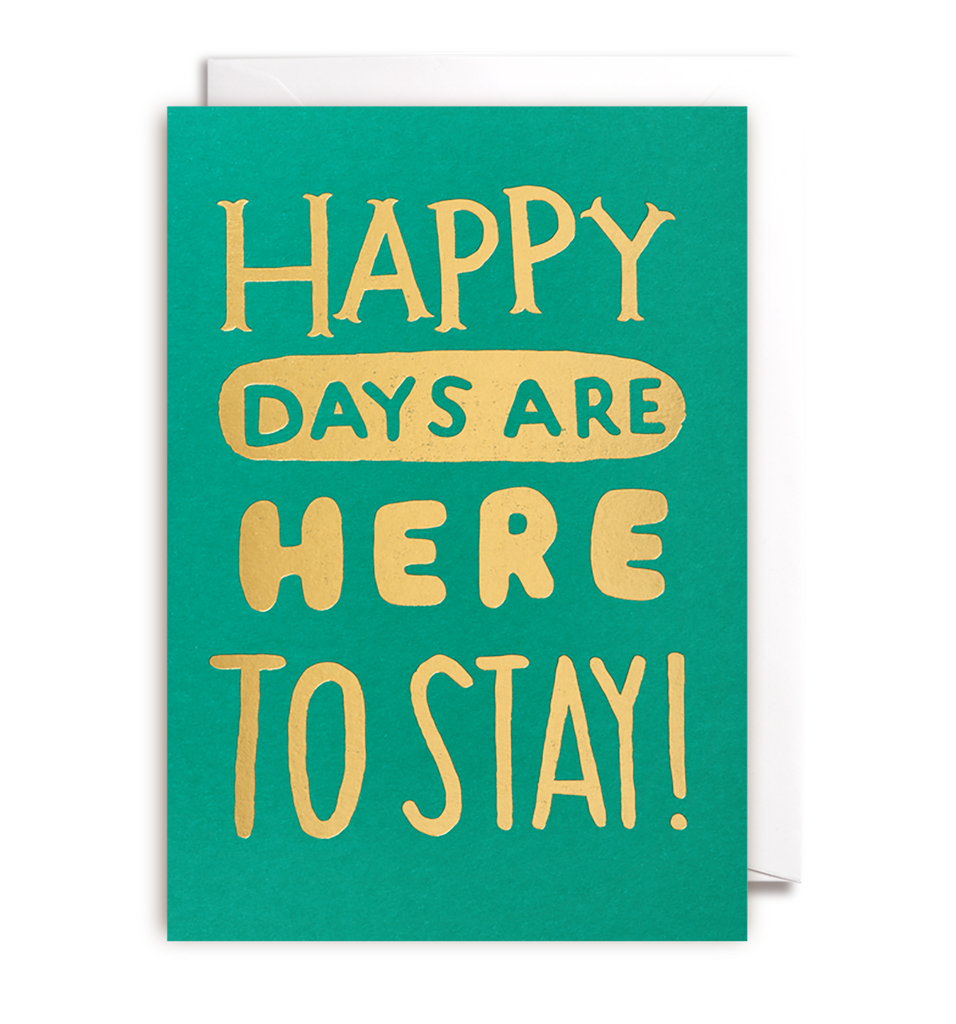 Happy Days Are Here To Stay Card