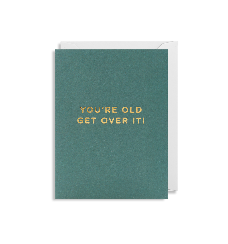 You're Old Get Over It - Lagom Design