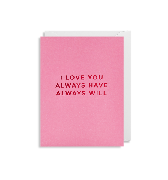 I Love You Always Have Always Will Mini Card - Lagom Design