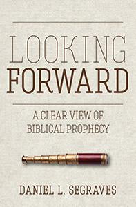 Looking Forward A Clear View of Biblical Prophecy