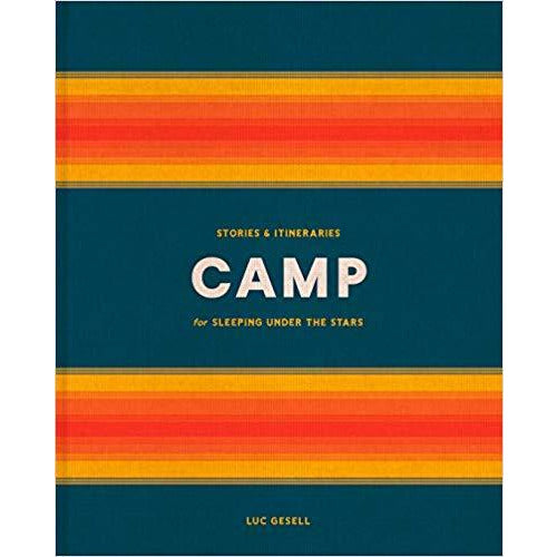 Camp: Stories and Itineraries for Sleeping Under the Stars