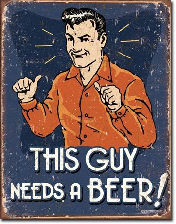 This Guy Needs a Beer Tin Sign | Man Cave Authority | 1803