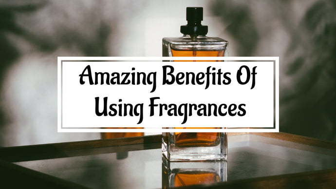 10 Amazing Benefits Of Using Fragrances