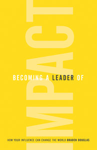 Becoming a Leader of Impact by Braden Douglas [25+ COPIES]