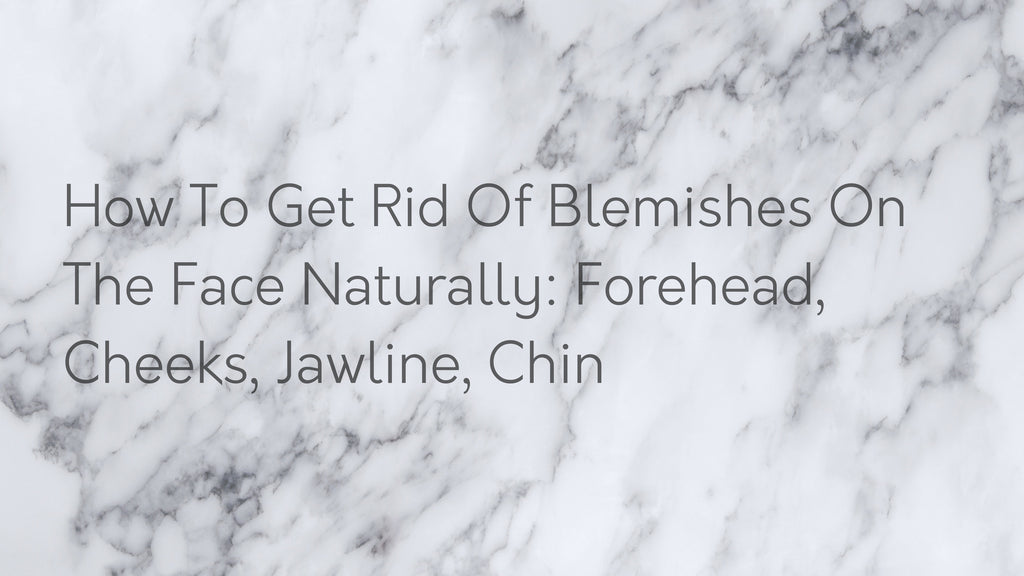 How To Get Rid Of Blemishes On The Face Naturally: Forehead, Cheeks, Jawline, Chin