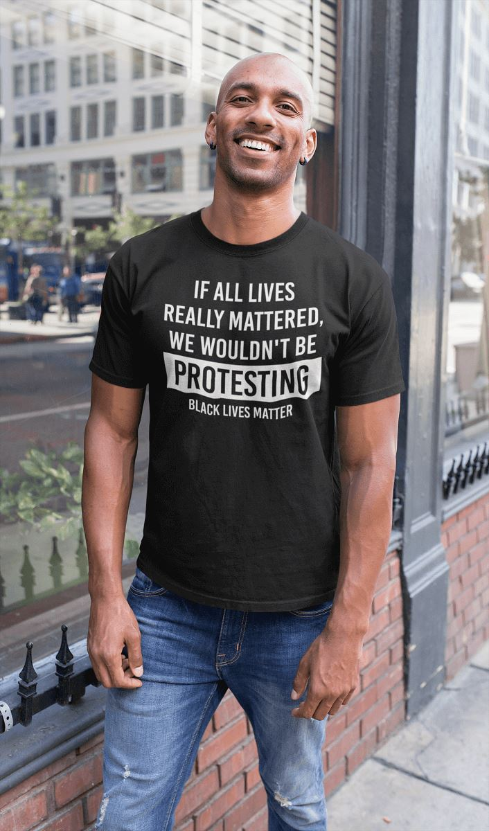 If All Lives Really Mattered, We Wouldn't Be Protesting Men's T-Shirt T-shirt teelaunch
