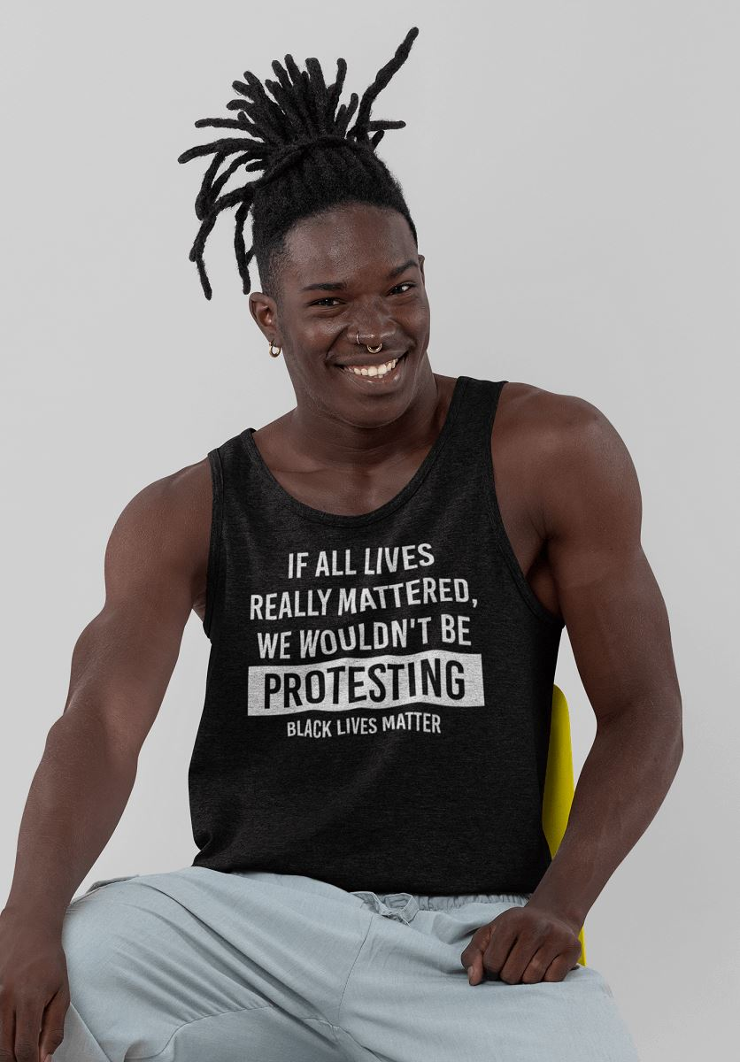 If All Lives Really Mattered, We Wouldn't Be Protesting Men's Tank Top T-shirt teelaunch