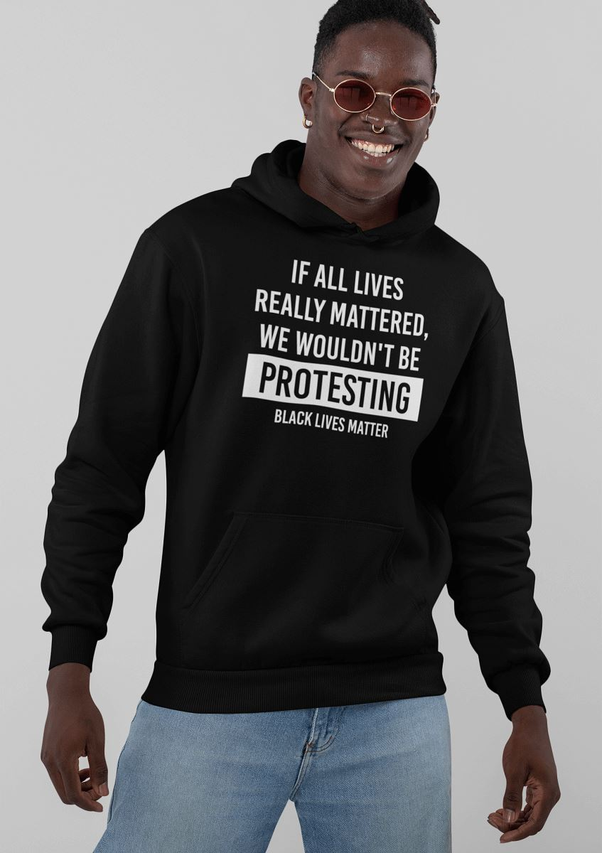 If All Lives Really Mattered, We Wouldn't Be Protesting Unisex Hoodie T-shirt teelaunch