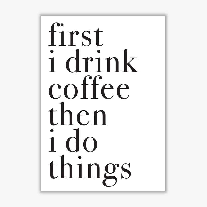 First i drink the coffee then i do the things modern fine art print, framed typography wall art