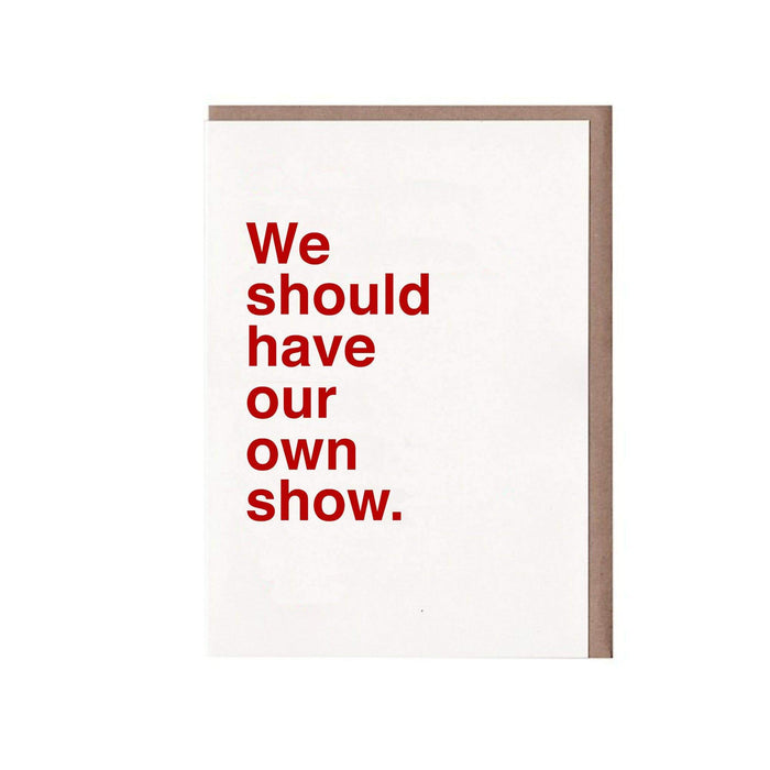 We Should Have Our Own Show Card