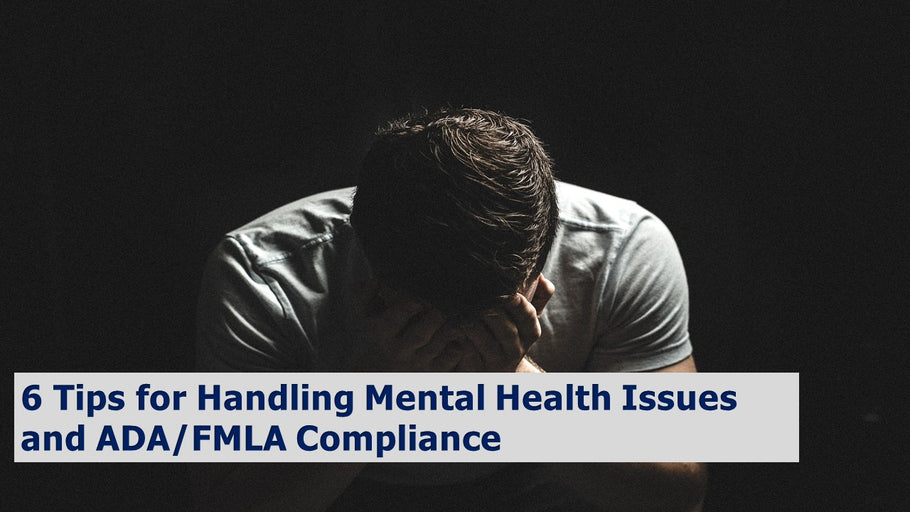 6 Tips for Handling Mental Health Issues and ADA/FMLA Compliance