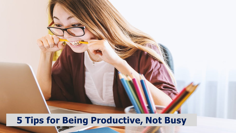 5 Tips for Being Productive, Not Busy