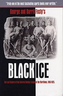 Black Ice The Lost History of the Colored Hockey League of the Maritimes, 1895-1925