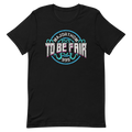 To Be Fair - Unisex Tee