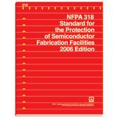 NFPA 318- 2006 (Historical Edition) NFPA 318- Standard for the Protection of Semiconductor Fabrication Facilities 2006 Edition