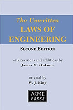 The Unwritten Laws of Engineering Second Edition with revisions and additions by James G. Skakoon Original by W.J. King ASME Press