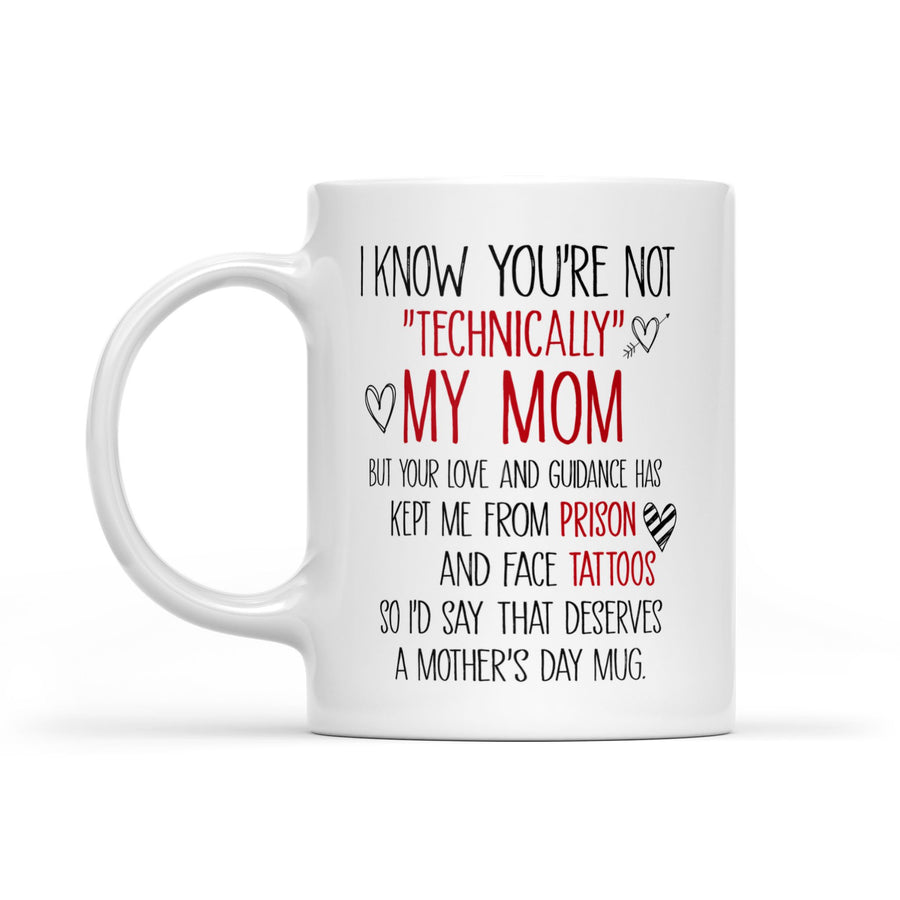 To My Mother I Know You're Not Technically My Mom But Your Love And Guidance Has Kept Me From Prison And Face Tattoos- White Mug