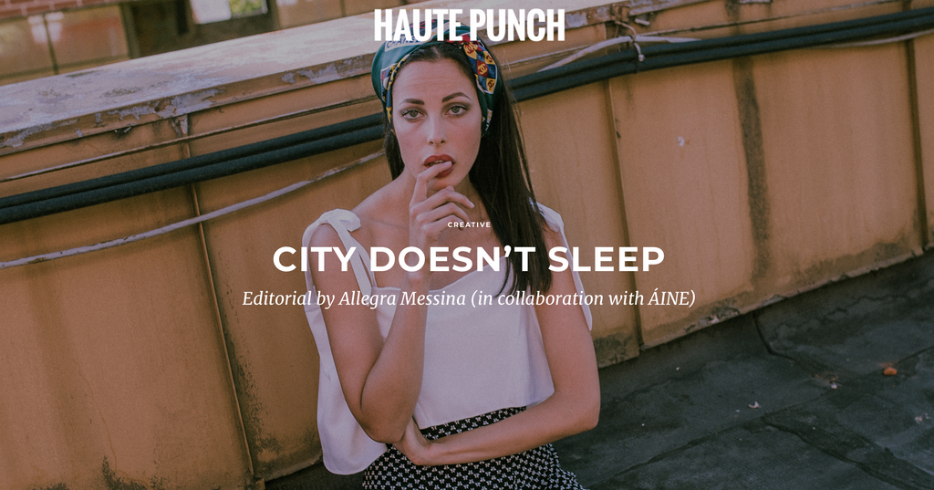 Editorial by Allegra Messina (in collaboration with ÁINE) featured in Haute Punch | City Doesn't Sleep