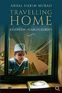 Abdal Hakim Murad  Travelling Home: Essays on Islam in Europe