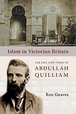 ISLAM IN VICTORIAN BRITAIN,  The Life and  times of Abdullah Quilliam