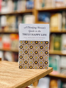 A THINKING PERSONS GUIDE TO THE TRULY HAPPY LIFE