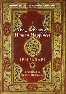 The Alchemy of Human Happiness (Mystical Treatises of Muhyiddin Ibn 'Arabi)