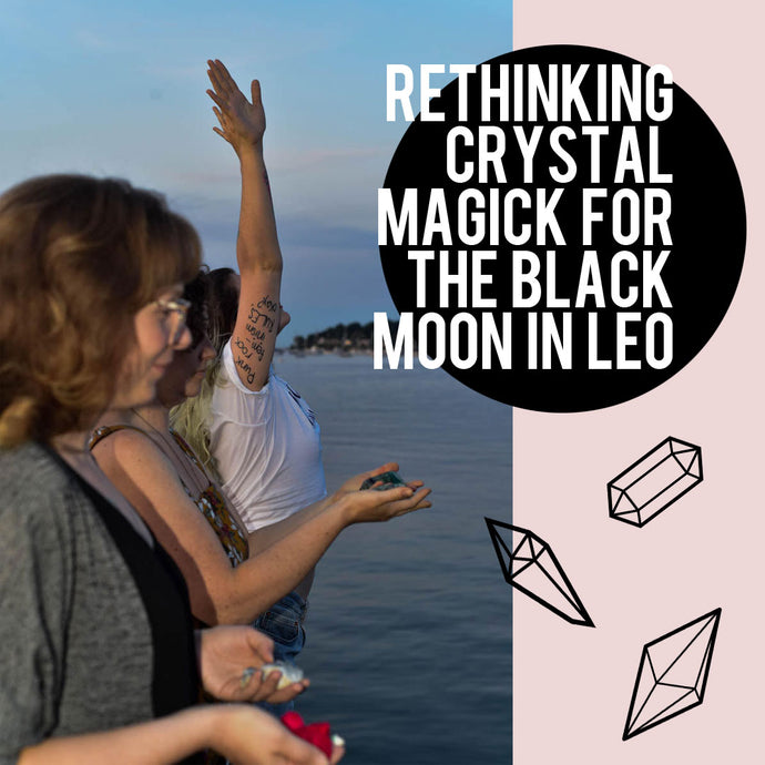 RETHINKING CRYSTAL MAGICK FOR THE BLACK MOON IN LEO