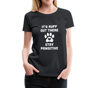 Women's Premium T-Shirt - It's Ruff Out There Stay Pawsitive - black