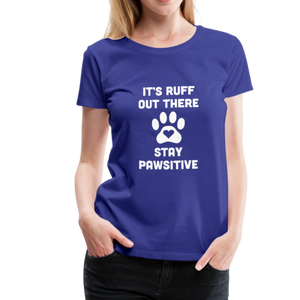 Women's Premium T-Shirt - It's Ruff Out There Stay Pawsitive - royal blue