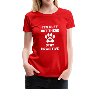 Women's Premium T-Shirt - It's Ruff Out There Stay Pawsitive - red