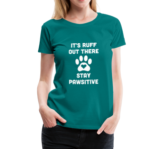 Women's Premium T-Shirt - It's Ruff Out There Stay Pawsitive - teal
