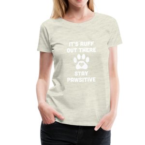 Women's Premium T-Shirt - It's Ruff Out There Stay Pawsitive - heather oatmeal