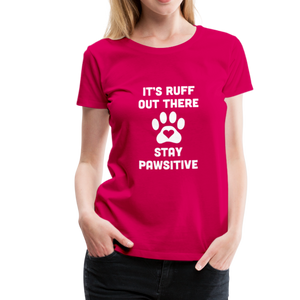 Women's Premium T-Shirt - It's Ruff Out There Stay Pawsitive - dark pink