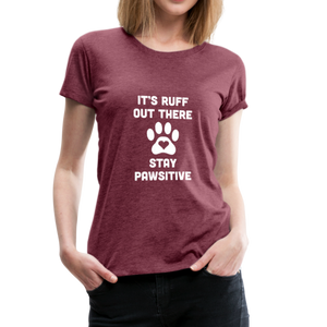 Women's Premium T-Shirt - It's Ruff Out There Stay Pawsitive - heather burgundy