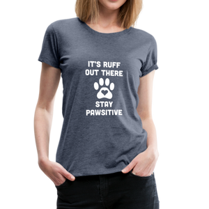 Women's Premium T-Shirt - It's Ruff Out There Stay Pawsitive - heather blue