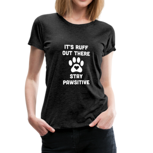 Women's Premium T-Shirt - It's Ruff Out There Stay Pawsitive - charcoal gray