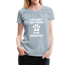 Load image into Gallery viewer, Women's Premium T-Shirt - It's Ruff Out There Stay Pawsitive - heather ice blue