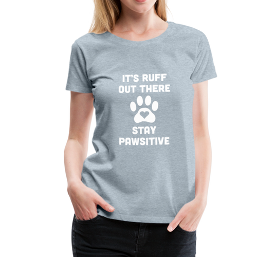 Women's Premium T-Shirt - It's Ruff Out There Stay Pawsitive - heather ice blue