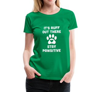 Women's Premium T-Shirt - It's Ruff Out There Stay Pawsitive - kelly green
