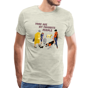 Premium T-Shirt - Dogs Are My Favorite People - heather oatmeal