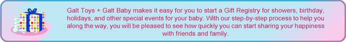 Galt Toys + Galt Baby makes it easy for you to start a Gift Registry for showers, birthdays, holidays, and other special events for your baby. With our step-by-step process to help you along the way, you will be pleased to see how quickly you can start sharing your happiness with friends and family.