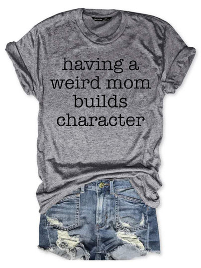 Having A Weird Mom Builds Character Tee