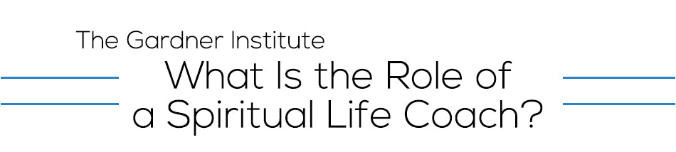 Gardner Institute - What is the Role of a Spiritual Life Coach