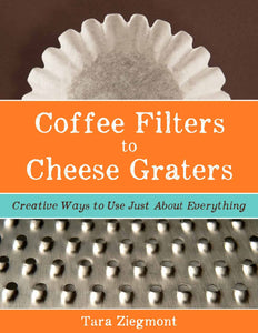 Coffee Filters to Cheese Graters: Creative Ways to Use Just About Everything