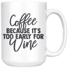Coffee Because It's Too Early For Wine Mug