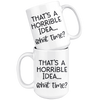 That's A Horrible Idea What Time Mug