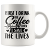First I Drink The Coffee Then I Save The Lives Mug