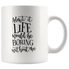 Admit It Life Would Be Boring Without Me Mug