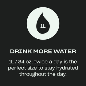 Drink More Water — 1L/34oz. twice a day is the perfect size to stay hydrated throughout the day.