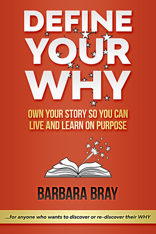 Define Your Why: Own Your Story So You can Live and Learn on Purpose by Barbara Bray